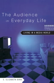 The Audience in Everyday Life - Living in a Media World ebook by S. Elizabeth Bird