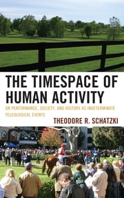 The Timespace of Human Activity - On Performance, Society, and History as Indeterminate Teleological Events ebook by Theodore R. Schatzki
