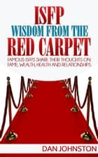 ISFP Wisdom From The Red Carpet - Famous ISFPs Share Their Thoughts On Fame, Wealth, Health and Relationships ebook by Dan Johnston