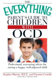 The Everything Parent's Guide to Children with OCD: Professional, reassuring advice for raising a happy, well-adjusted child ebook by Martin, Stephen
