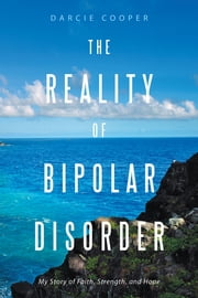 The Reality of Bipolar Disorder - My Story of Faith, Strength, and Hope ebook by Darcie Cooper