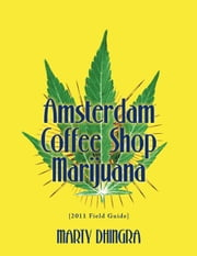Amsterdam Coffee Shop Marijuana: 2011 Field Guide ebook by Marty Dhingra