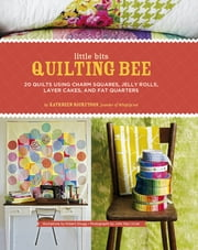 Little Bits Quilting Bee - 20 Quilts Using Charm Squares, Jelly Rolls, Layer Cakes, and Fat Quarters ebook by John Paul Urizar, Robert Shugg, Kathreen Ricketson