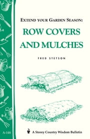 Extend Your Garden Season: Row Covers and Mulches - Storey's Country Wisdom Bulletin A-148 ebook by Fred Stetson