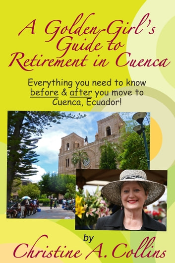 A Golden Girl's Guide to Retirement in Cuenca ebook by Christine A. Collins