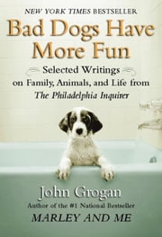 Bad Dogs Have More Fun: Selected Writings on Animals, Family and Life by John Grogan for The Philadelphia Inquirer ebook by Grogan, John