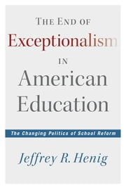 The End of Exceptionalism in American Education - The Changing Politics of School Reform ebook by Jeffrey R. Henig