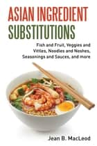 Asian Ingredient Substitutions: Fish and Fruit, Veggies and Vittles, Noodles and Noshes, Seasonings and Sauces, and more ebook by Jean B. MacLeod