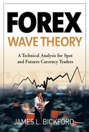 Forex Wave Theory: A Technical Analysis for Spot and Futures Curency Traders: A Technical Analysis for Spot and Futures Curency Traders ebook by Bickford, James L.