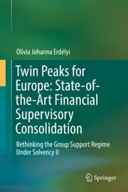 Twin Peaks for Europe: State-of-the-Art Financial Supervisory Consolidation - Rethinking the Group Support Regime Under Solvency II ebook by Olivia Johanna Erdélyi
