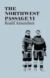 The North West Passage V1: Being the Record of a Voyage of Exploration of the Ship Gjoa, 1903-1907 (1908) ebook by Roald Amundsen,