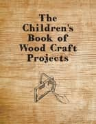 The Children's Book of Wood Craft Projects ebook by Anon.