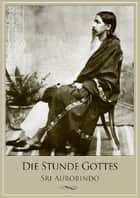 Die Stunde Gottes ebook by Sri Aurobindo, Pondicherry Sri Aurobindo Ashram, Pondicherry