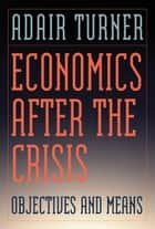 Economics After the Crisis - Objectives and Means ebook by Adair Turner, Jonathan Shear