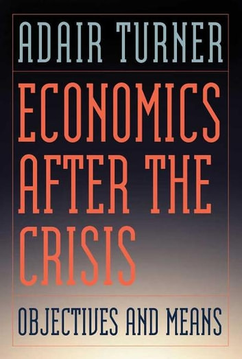 Economics After the Crisis - Objectives and Means ebook by Adair Turner,Jonathan Shear
