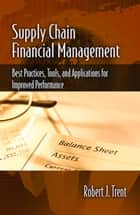 Supply Chain Financial Management - Best Practices, Tools, and Applications for Improved Performance ebook by Robert Trent
