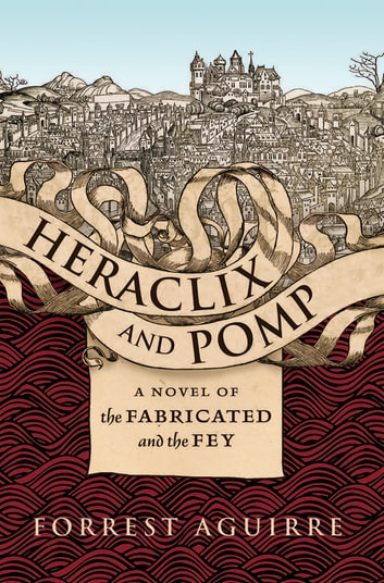 Heraclix and Pomp - A Novel of the Fabricated and the Fey ebook by Forrest Aguirre