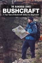 Bushcraft: 7 Top Tips Of Bushcraft Skills For Beginners ebook by The Blokehead
