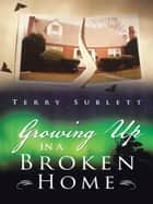 Growing Up in a Broken Home ebook by Terry Sublett