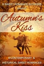 Autumn's Kiss: 8 Contemporary & Historical Sweet Romances ebook by 8 Sweet Romance Authors, Beth Barany, Jo Grafford,...