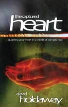 The Captured Heart: Guarding Your Heart In a World of Compromise ebook by David Holdaway