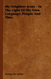 My Neighbor Jesus - In The Light Of His Own Language, People And Time ebook by George M. Lamsa