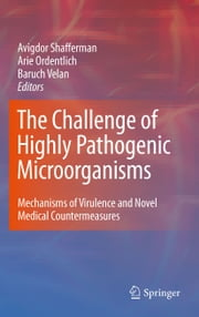 The Challenge of Highly Pathogenic Microorganisms - Mechanisms of Virulence and Novel Medical Countermeasures ebook by Avigdor Shafferman,Baruch Velan,Arie Ordentlich