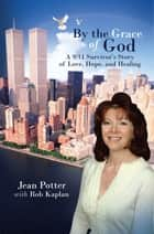 "By the Grace of God - ""A 9/11 Survivor'S Story of Love, Hope, and Healing"" ebook by Jean Potter, Rob Kaplan"