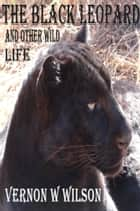 The Black Leopard and Other Wild Life ebook by Vernon W. Wilson