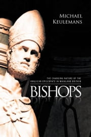 Bishops - THE CHANGING NATURE OF THE ANGLICAN EPISCOPATE IN MAINLAND BRITAIN ebook by MICHAEL KEULEMANS