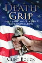 Death Grip - Loosening the Law's Stranglehold over Economic Liberty ebook by Clint Bolick