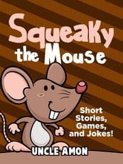 Squeaky the Mouse: Short Stories, Games, and Jokes! ebook by Uncle Amon