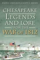 Chesapeake Legends and Lore from the War of 1812 ebook by Ralph E. Eshelman, Scott S. Sheads