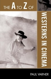 The A to Z of Westerns in Cinema ebook by Paul Varner