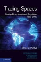 Trading Spaces - Foreign Direct Investment Regulation, 1970–2000 ebook by Sonal S. Pandya