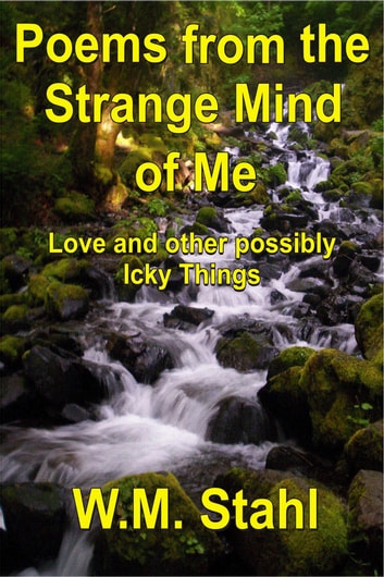 Poems From The Strange Mind of Me - Love and other Possibly Icky Things ebook by W. M. Stahl