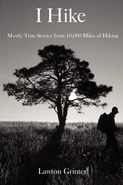 I Hike - Mostly True Stories from 10,000 Miles of Hiking ebook by Lawton Grinter