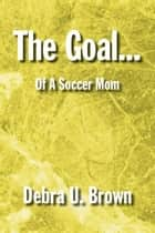 The Goal... ebook by Debra U. Brown