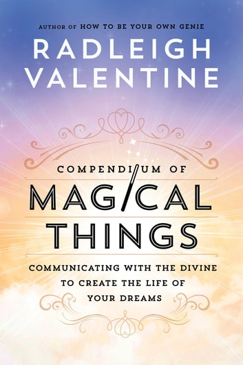 Compendium of Magical Things - Communicating with the Divine to Create the Life of Your Dreams ebook by Radleigh Valentine