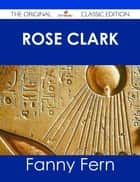 Rose Clark - The Original Classic Edition ebook by Fanny Fern