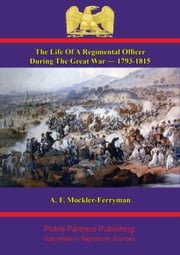 The Life Of A Regimental Officer During The Great War — 1793-1815 - Compiled From The Correspondence Of Colonel Samuel Rice, C.B., K.H. 51st Light Infantry And From Other Sources ebook by Colonel Samuel Rice C.B., K.H.,A. F. Mockler-Ferryman