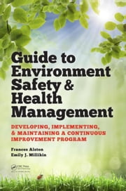 Guide to Environment Safety and Health Management: Developing, Implementing, and Maintaining a Continuous Improvement Program ebook by Alston, Frances