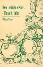 How to Grow Melons - Three Articles ebook by William Turner