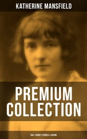 KATHERINE MANSFIELD - Premium Collection: 160+ Short Stories & Poems - The Complete Short Stories and Poetry of Katherine Mansfield: Bliss, The Garden Party, The Dove's Nest, Something Childish, In a German Pension, The Aloe, Poems at the Villa Pauline, Child Verses... ebook by Katherine Mansfield
