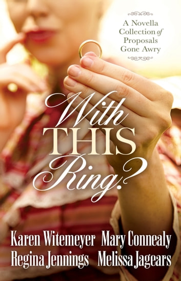 With This Ring? - A Novella Collection of Proposals Gone Awry ebook by Karen Witemeyer,Mary Connealy,Regina Jennings,Melissa Jagears