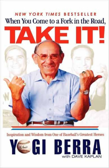 When You Come to a Fork in the Road, Take It! - Inspiration and Wisdom from One of Baseball's Greatest Heroes ebook by Yogi Berra,Dave Kaplan
