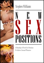 New Sex Positions: A Roundup of Fresh Sex Positions To Achieve Sexual Pleasure ebook by Stephen Williams