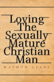 Loving The Sexually Mature Christian Man ebook by Waymon Geans