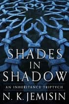Shades in Shadow: An Inheritance Triptych eBook by N. K. Jemisin
