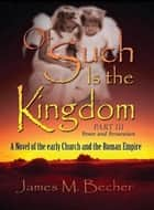 Of Such Is The Kingdom, Part III, Power and Persecution, A Novel of Early Church and the Roman Empire - Of Such Is The Kingdom, A Novel of Bibllical Times, #2 ebook by James M. Becher